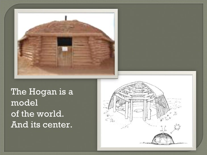 The Hogan is a model  of the world.  And its center.