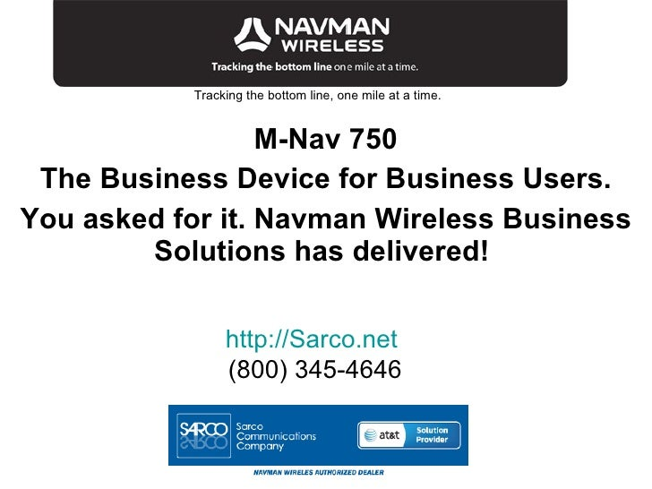 Tracking the bottom line, one mile at a time. M-Nav 750 The Business Device for Business Users. You asked for it. Navman W...