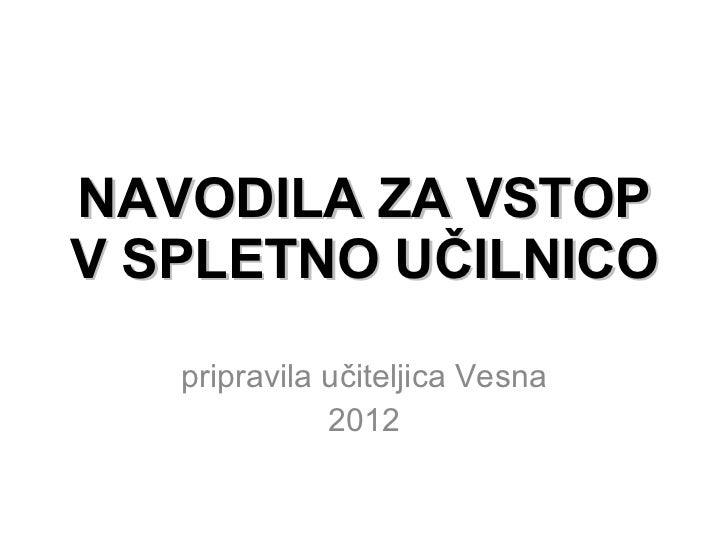 NAVODILA ZA VSTOP V SPLETNO UČILNICO pripravila učiteljica Vesna 2012
