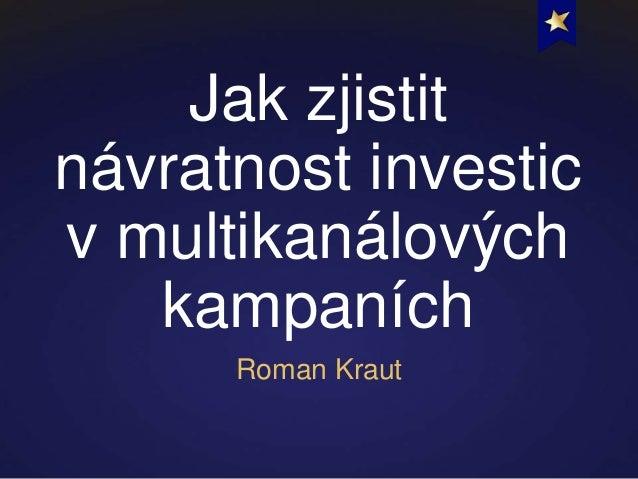 Jak zjistitnávratnost investicv multikanálovýchkampaníchRoman Kraut