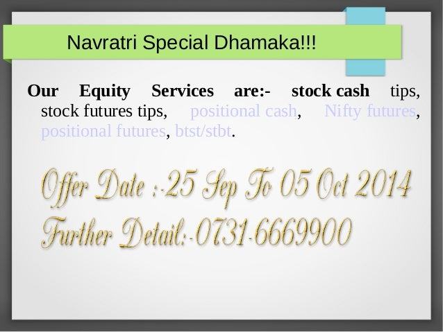 Navratri Special Dhamaka!!!  Our Equity Services are:- stock cash tips,  stock futures tips, positional cash, Nifty future...