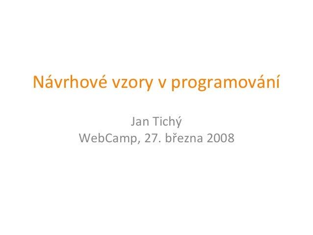 Návrhové vzory v programování           Jan Tichý     WebCamp, 27. března 2008