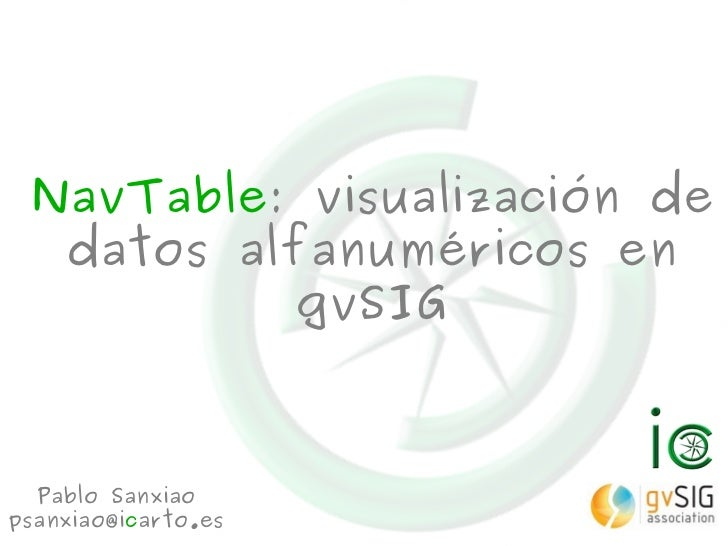 NavTable: visualización de  datos alfanuméricos en           gvSIG  Pablo Sanxiaopsanxiao@icarto.es