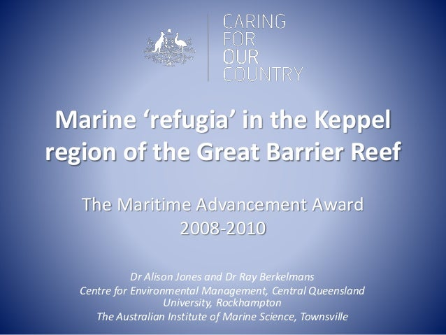 Marine 'refugia' in the Keppel region of the Great Barrier Reef The Maritime Advancement Award 2008-2010 Dr Alison Jones a...