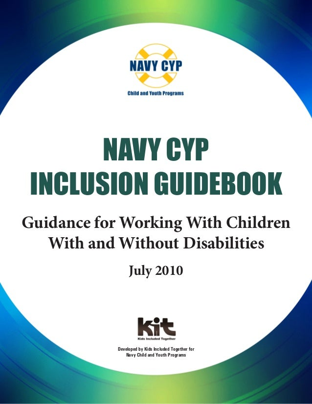 Navy CYP Inclusion Guidebook Guidance for Working With Children With and Without Disabilities July 2010 Developed by Kids ...