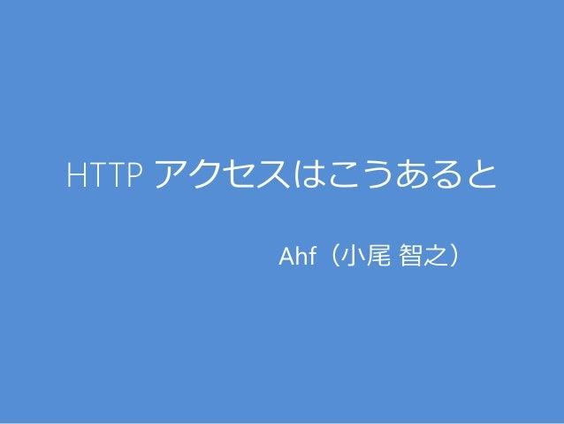HTTP アクセスはこうあると Ahf(小尾 智之)