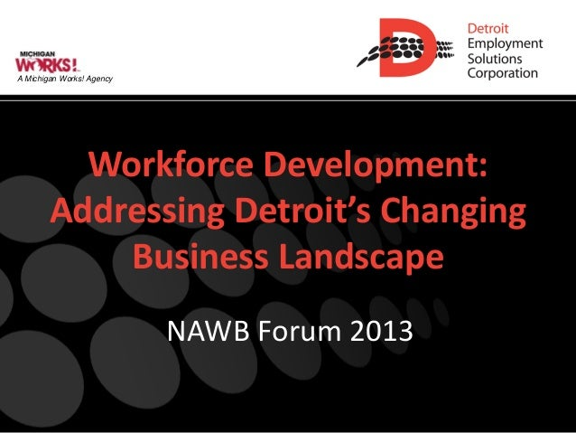 A Michigan Works! Agency          Workforce Development:        Addressing Detroit's Changing            Business Landscap...