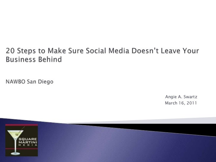 20 Steps to Make Sure Social Media Doesn't Leave Your Business BehindNAWBO San Diego<br />Angie A. Swartz <br />March 16, ...