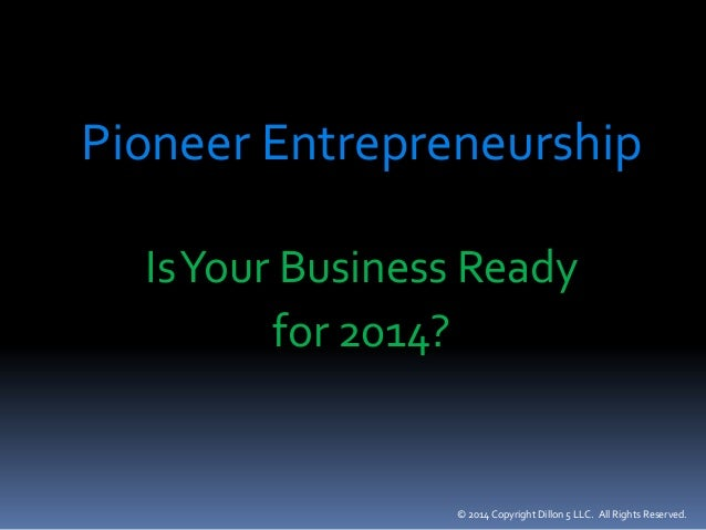 Pioneer Entrepreneurship Is Your Business Ready for 2014?  © 2014 Copyright Dillon 5 LLC. All Rights Reserved.