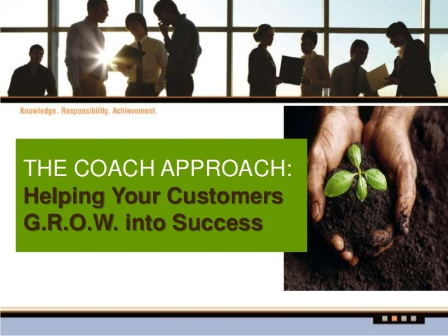 THE COACH APPROACH: Helping Your Customers G.R.O.W. into Success