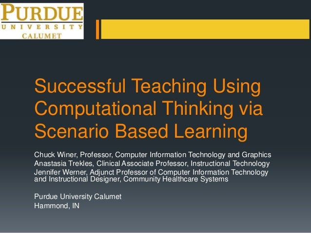 Successful Teaching UsingComputational Thinking viaScenario Based LearningChuck Winer, Professor, Computer Information Tec...