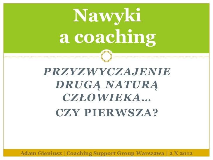 Nawyki             a coaching       PRZYZWYCZAJENIE        DRUGĄ NATURĄ         CZŁOWIEKA…        CZY PIERWSZA?Adam Gieniu...