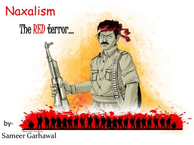Naxalism Naxalism The RED terror… Sameer Garhawal by-