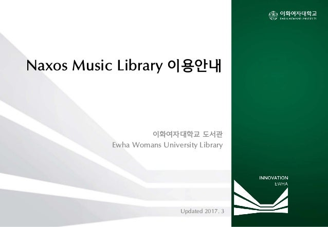 Naxos Music Library 이용안내 이화여자대학교 도서관 Ewha Womans University Library Updated 2017. 3