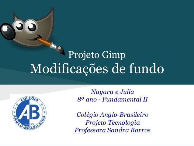 Projeto Gimp  Modificações de fundo Nayara e Julia 8º ano - Fundamental II Colégio Anglo-Brasileiro Projeto Tecnologia Pro...
