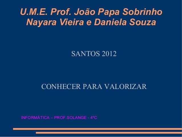 U.M.E. Prof. João Papa Sobrinho Nayara Vieira e Daniela Souza                     SANTOS 2012        CONHECER PARA VALORIZ...