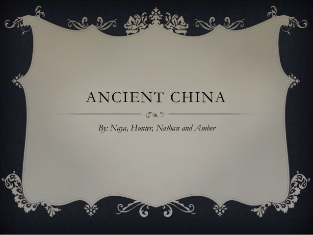 ANCIENT CHINA By: Naya, Hunter, Nathan and Amber