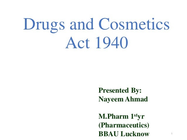 Drugs and Cosmetics  Act 1940  1  Presented By:  Nayeem Ahmad  M.Pharm 1styr  (Pharmaceutics)  BBAU Lucknow