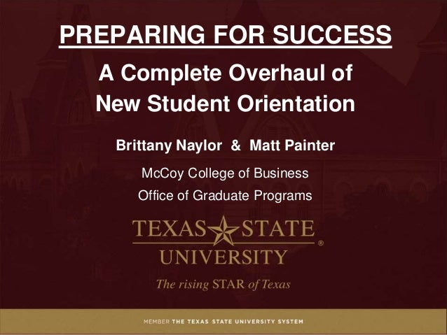 PREPARING FOR SUCCESS A Complete Overhaul of New Student Orientation Brittany Naylor & Matt Painter McCoy College of Busin...