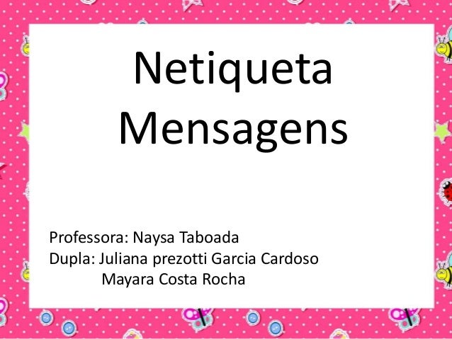 Netiqueta Mensagens Professora: Naysa Taboada Dupla: Juliana prezotti Garcia Cardoso Mayara Costa Rocha
