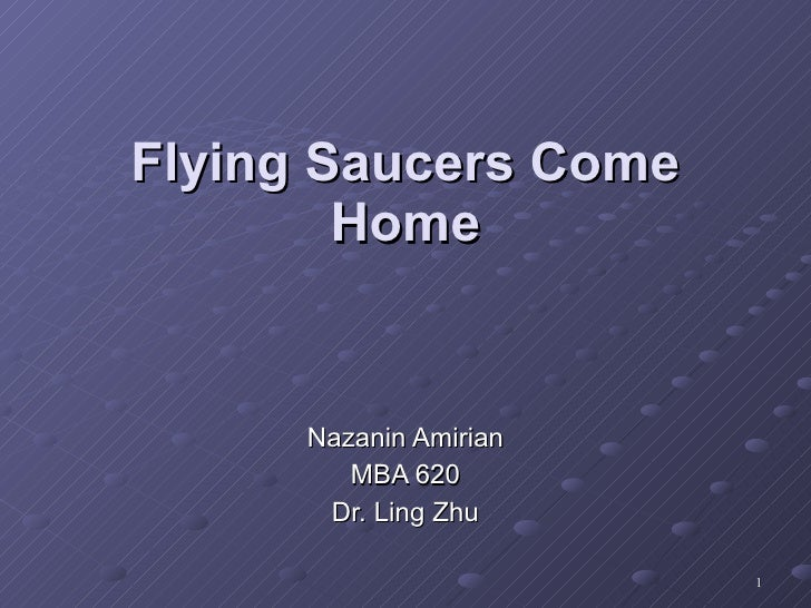 Nazanin Amirian MBA 620 Dr. Ling Zhu Flying Saucers Come Home