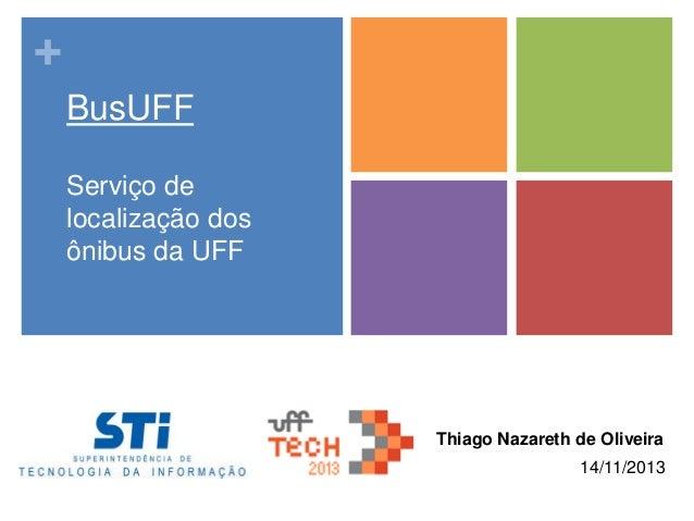 + BusUFF Serviço de localização dos ônibus da UFF  Thiago Nazareth de Oliveira 14/11/2013