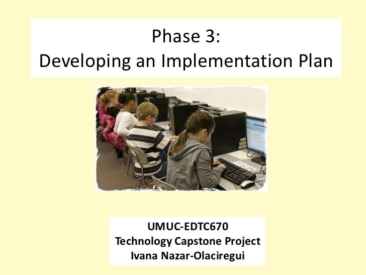 Phase 3:Developing an Implementation Plan              UMUC-EDTC670        Technology Capstone Project           Ivana Naz...