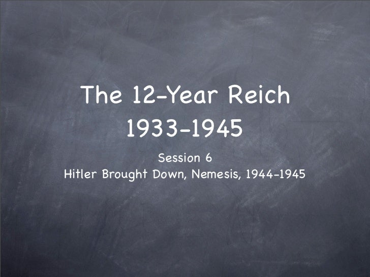 The 12-Year Reich      1933-1945                 Session 6 Hitler Brought Down, Nemesis, 1944-1945