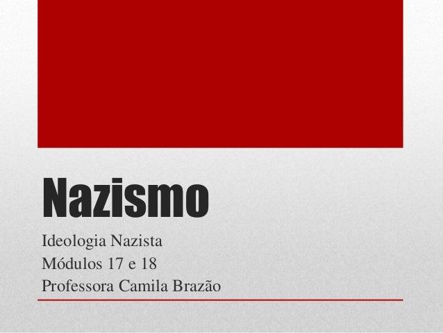 NazismoIdeologia NazistaMódulos 17 e 18Professora Camila Brazão