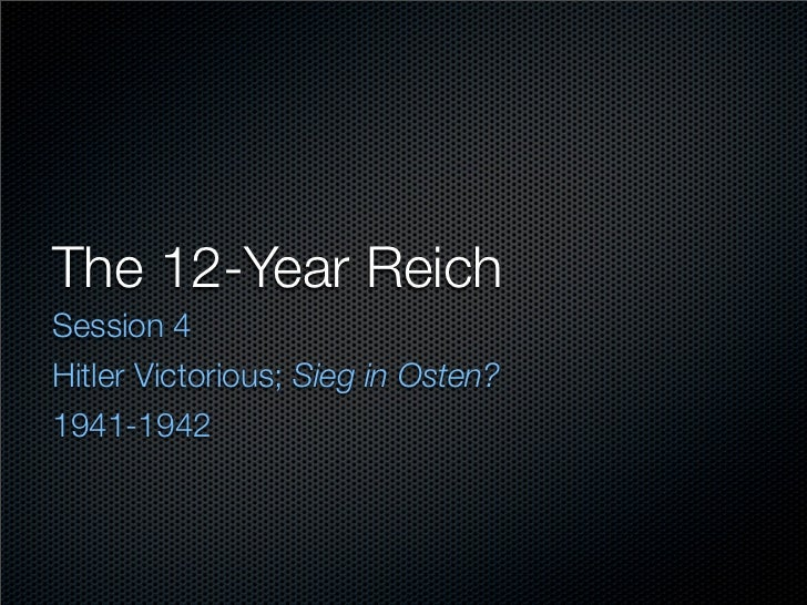 The 12-Year Reich Session 4 Hitler Victorious; Sieg in Osten? 1941-1942