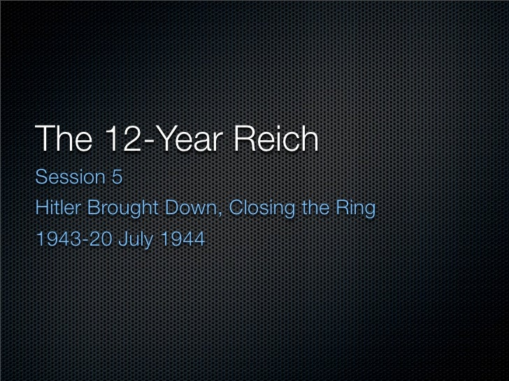 The 12-Year Reich Session 5 Hitler Brought Down, Closing the Ring 1943-20 July 1944
