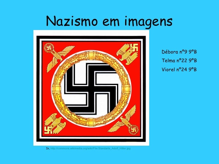 Nazismo em imagens In,  http://commons.wikimedia.org/wiki/File:Standarte_Adolf_Hitler.jpg Débora nº9 9ºB Telma nº22 9ºB Vi...