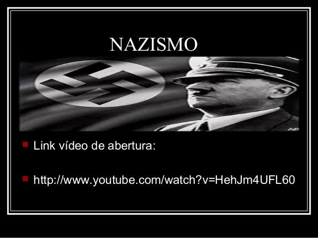 NAZISMO  Link vídeo de abertura:  http://www.youtube.com/watch?v=HehJm4UFL60