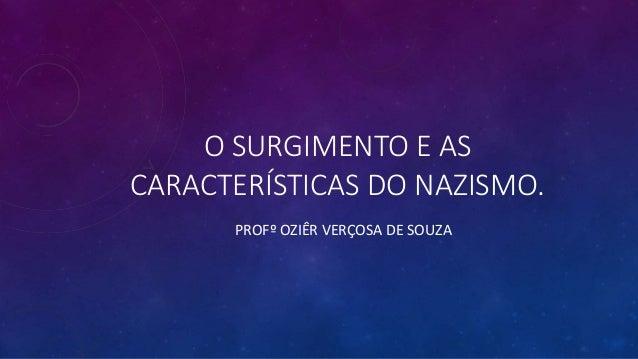 O SURGIMENTO E AS CARACTERÍSTICAS DO NAZISMO. PROFº OZIÊR VERÇOSA DE SOUZA