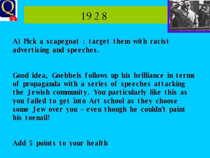 1928  A) Pick a scapegoat : target them with racist advertising and speeches. Good idea, Goebbels follows up his brillianc...