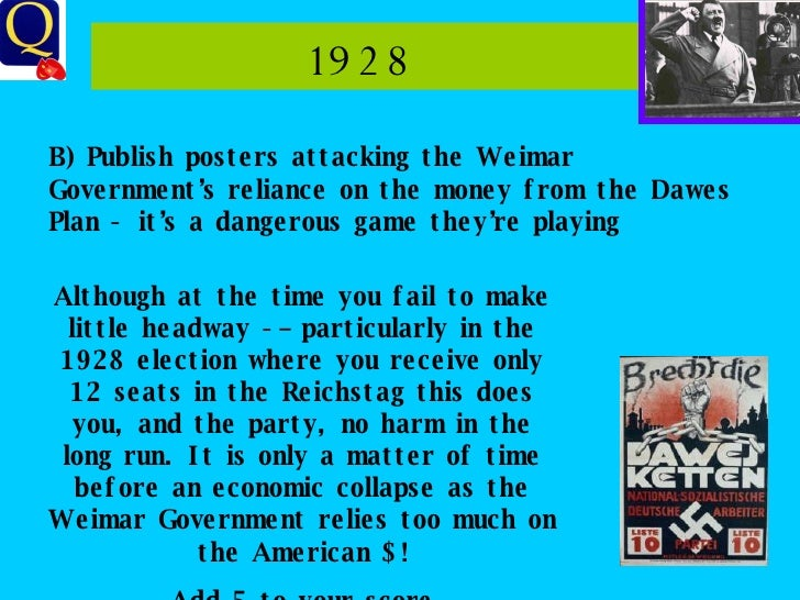 1928  B) Publish posters attacking the Weimar Government's reliance on the money from the Dawes Plan - it's a dangerous ga...