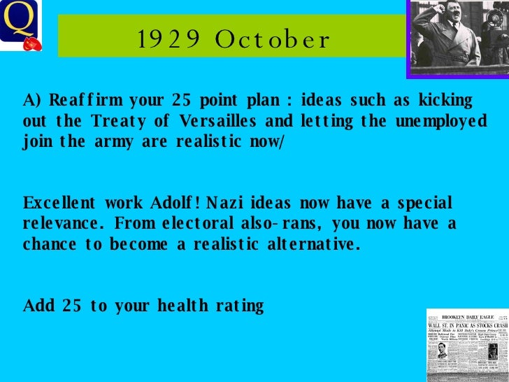 1929 October A) Reaffirm your 25 point plan : ideas such as kicking out the Treaty of Versailles and letting the unemploye...