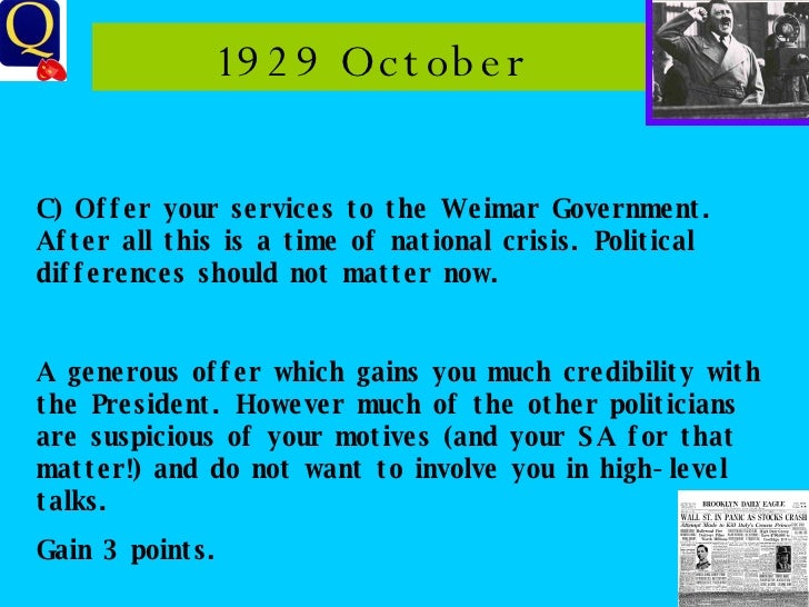 1929 October C) Offer your services to the Weimar Government. After all this is a time of national crisis. Political diffe...