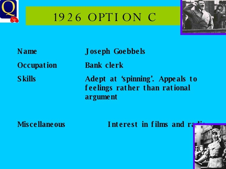 1926 OPTION C Name Joseph Goebbels Occupation Bank clerk Skills Adept at 'spinning'. Appeals to feelings rather than ratio...