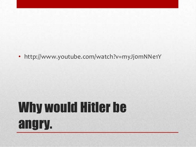 • http://www.youtube.com/watch?v=myJj0mNNe1Y  Why would Hitler be angry.