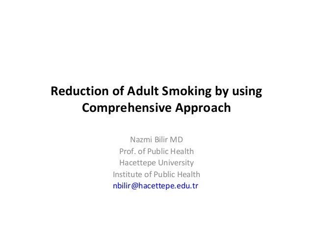 Reduction of Adult Smoking by usingComprehensive ApproachNazmi Bilir MDProf. of Public HealthHacettepe UniversityInstitute...