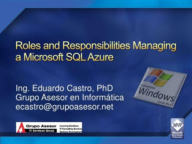 Roles and Responsibilities Managing a Microsoft SQL Azure<br />Ing. Eduardo Castro, PhD<br />GrupoAsesor en Informática<br...