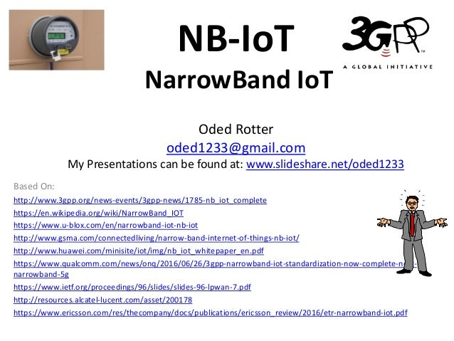 NB-IoT NarrowBand IoT Oded Rotter oded1233@gmail.com My Presentations can be found at: www.slideshare.net/oded1233 Based O...