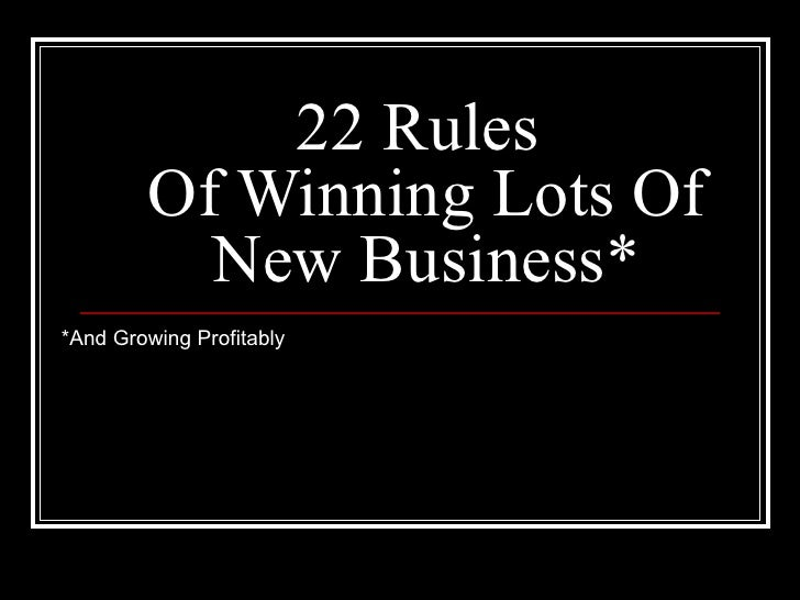 22 Rules  Of Winning Lots Of New Business* *And Growing Profitably
