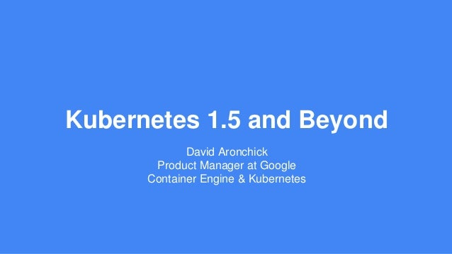 Kubernetes 1.5 and Beyond David Aronchick Product Manager at Google Container Engine & Kubernetes