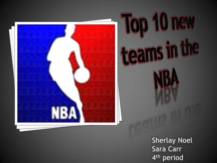 Top 10 new teams in the NBA<br />Sherlay Noel<br />Sara Carr<br />4th period<br />