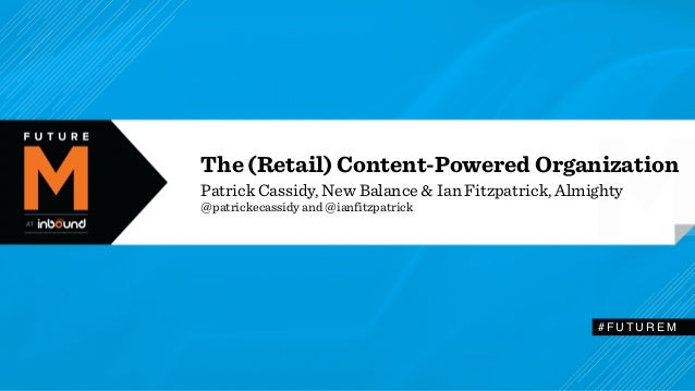 The (Retail) Content-Powered Organization  Patrick Cassidy, New Balance & Ian Fitzpatrick, Almighty  @patrickecassidy and ...