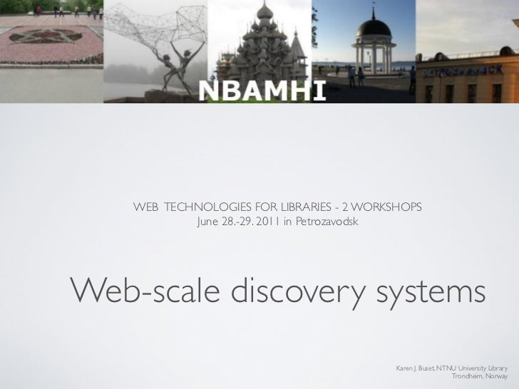 WEB TECHNOLOGIES FOR LIBRARIES - 2 WORKSHOPS            June 28.-29. 2011 in PetrozavodskWeb-scale discovery systems      ...