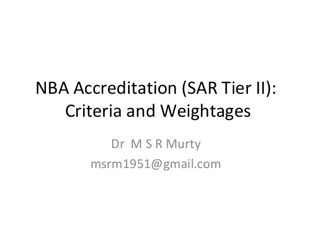 NBA Accreditation (SAR Tier II):  Criteria and Weightages  Dr M S R Murty  msrm1951@gmail.com