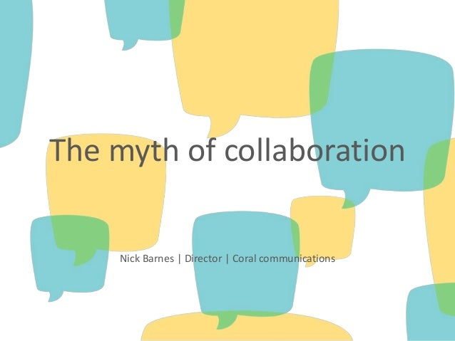 The myth of collaboration Nick Barnes | Director | Coral communications